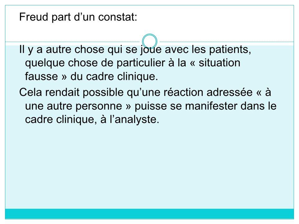 Freud part dun constat: Il y a autre chose qui se joue avec les patients, quelque chose de particulier à la « situation fausse » du cadre clinique. Ce