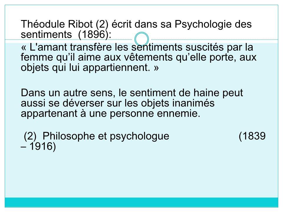 Théodule Ribot (2) écrit dans sa Psychologie des sentiments (1896): « L'amant transfère les sentiments suscités par la femme quil aime aux vêtements q