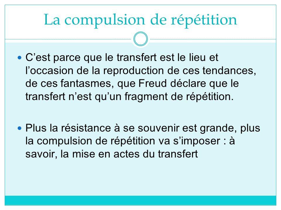La compulsion de répétition Cest parce que le transfert est le lieu et loccasion de la reproduction de ces tendances, de ces fantasmes, que Freud décl