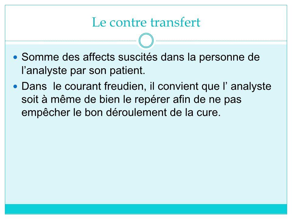 Le contre transfert Somme des affects suscités dans la personne de lanalyste par son patient. Dans le courant freudien, il convient que l analyste soi