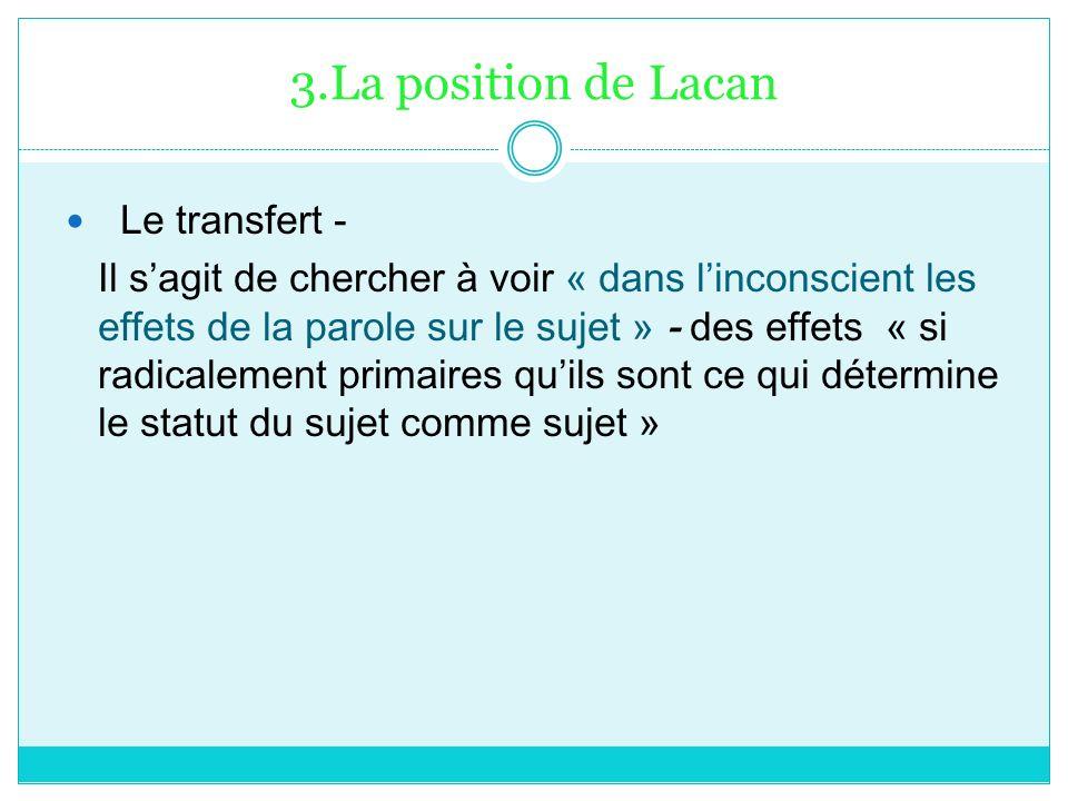 3.La position de Lacan Le transfert - Il sagit de chercher à voir « dans linconscient les effets de la parole sur le sujet » - des effets « si radical