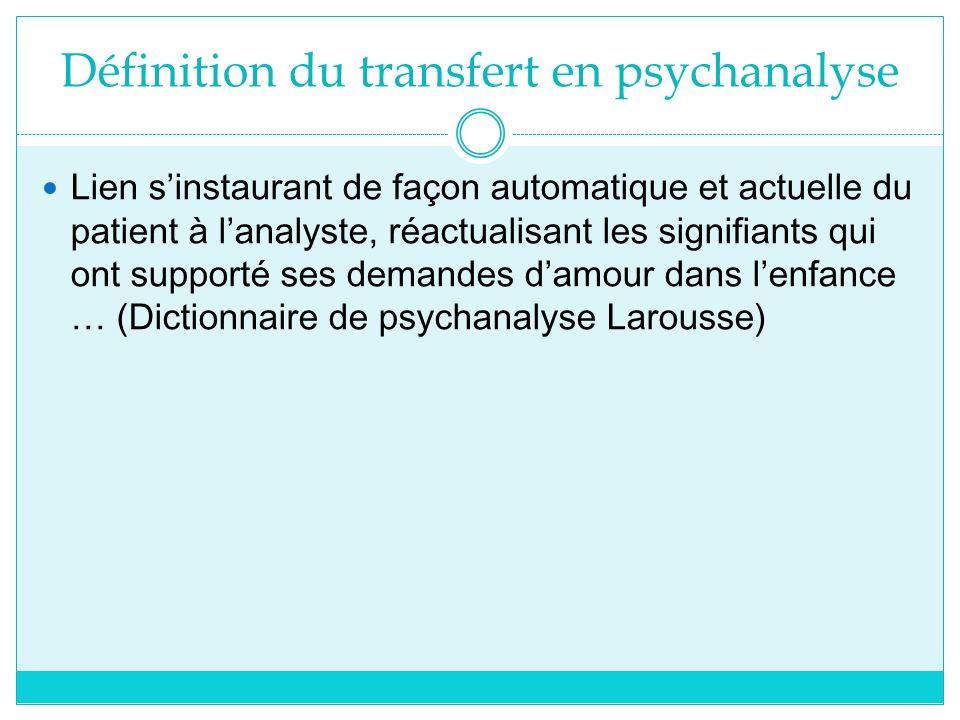 Définition du transfert en psychanalyse Lien sinstaurant de façon automatique et actuelle du patient à lanalyste, réactualisant les signifiants qui on