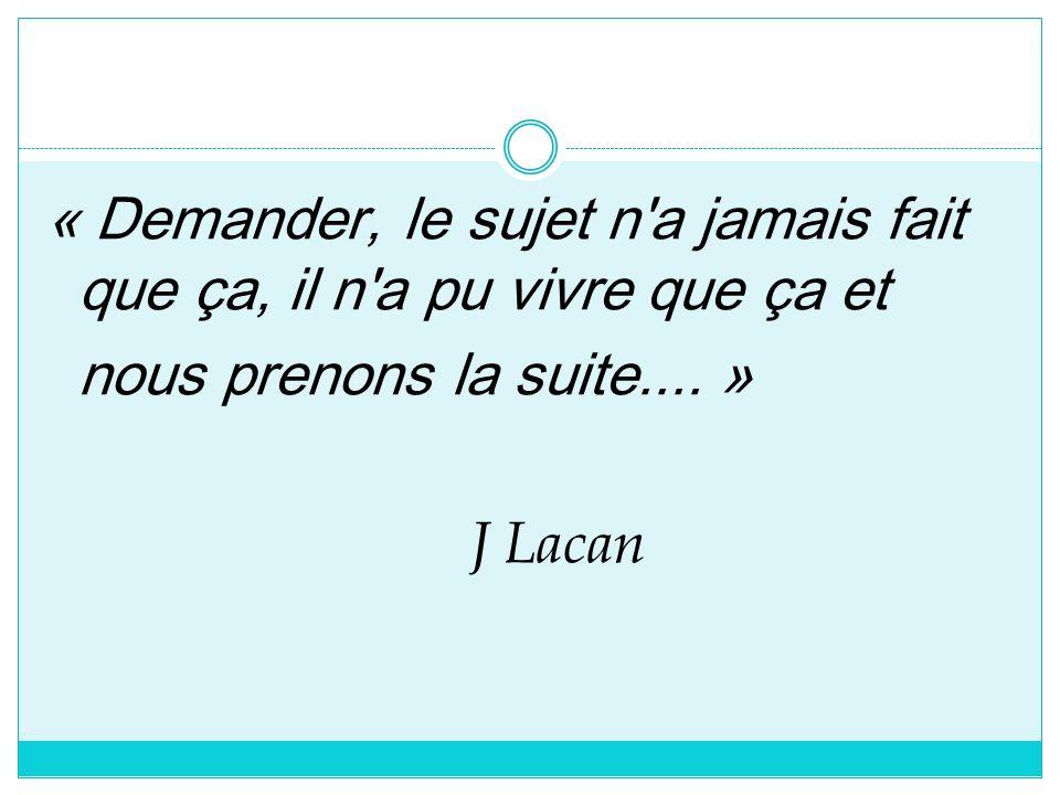 « Demander, le sujet n'a jamais fait que ça, il n'a pu vivre que ça et nous prenons la suite.... » J Lacan
