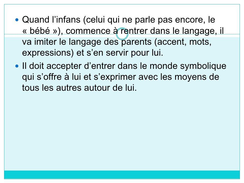 Quand linfans (celui qui ne parle pas encore, le « bébé »), commence à rentrer dans le langage, il va imiter le langage des parents (accent, mots, exp