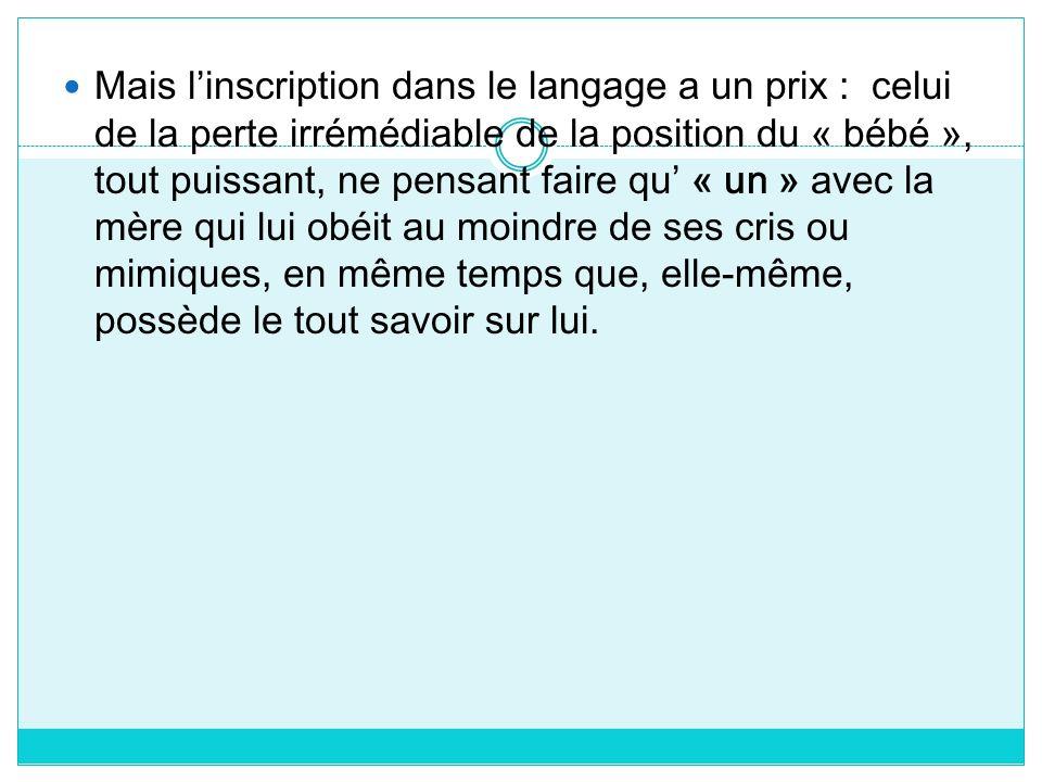 Mais linscription dans le langage a un prix : celui de la perte irrémédiable de la position du « bébé », tout puissant, ne pensant faire qu « un » ave