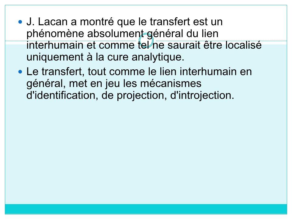 J. Lacan a montré que le transfert est un phénomène absolument général du lien interhumain et comme tel ne saurait être localisé uniquement à la cure