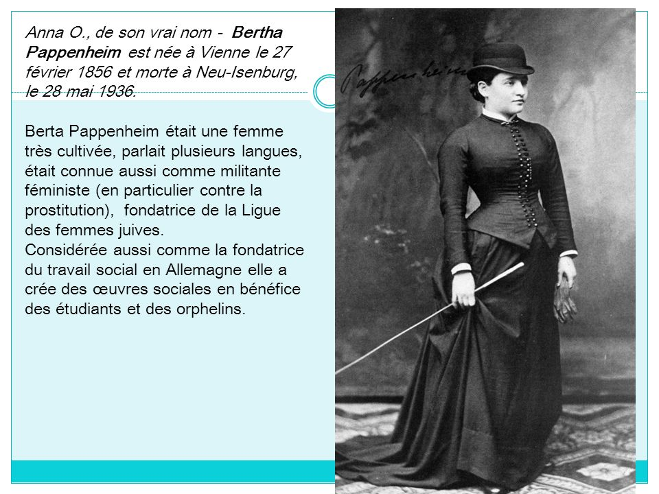 Anna O., de son vrai nom - Bertha Pappenheim est née à Vienne le 27 février 1856 et morte à Neu-Isenburg, le 28 mai 1936. Berta Pappenheim était une f
