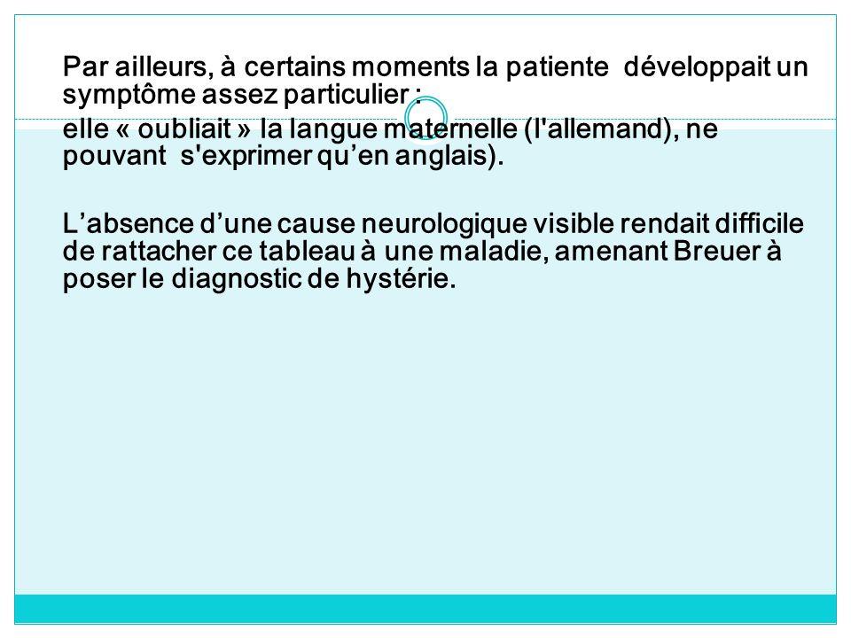 Par ailleurs, à certains moments la patiente développait un symptôme assez particulier : elle « oubliait » la langue maternelle (l'allemand), ne pouva