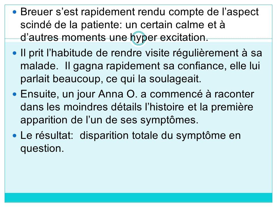 Breuer sest rapidement rendu compte de laspect scindé de la patiente: un certain calme et à dautres moments une hyper excitation. Il prit lhabitude de