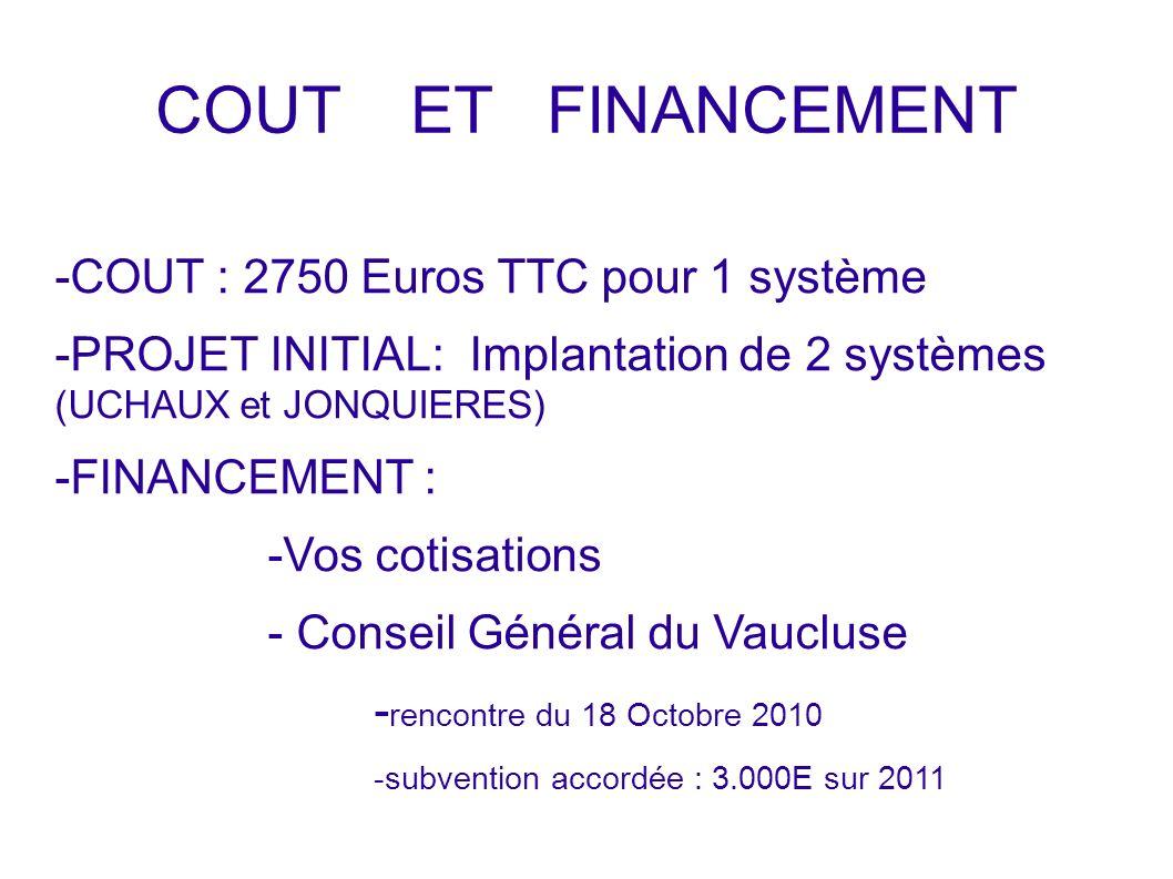COUT ET FINANCEMENT - -COUT : 2750 Euros TTC pour 1 système -PROJET INITIAL: Implantation de 2 systèmes (UCHAUX et JONQUIERES) -FINANCEMENT : -Vos cotisations - Conseil Général du Vaucluse - rencontre du 18 Octobre 2010 -subvention accordée : 3.000E sur 2011