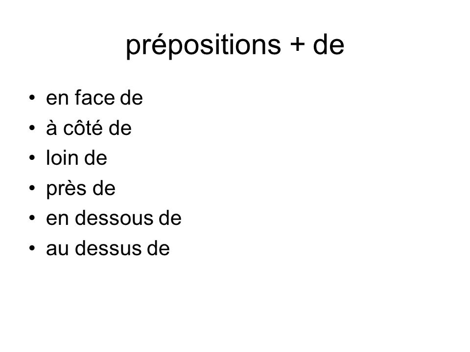 prépositions + de en face de à côté de loin de près de en dessous de au dessus de