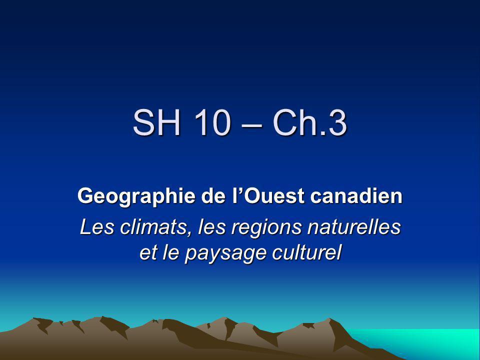 SH 10 – Ch.3 Geographie de lOuest canadien Les climats, les regions naturelles et le paysage culturel