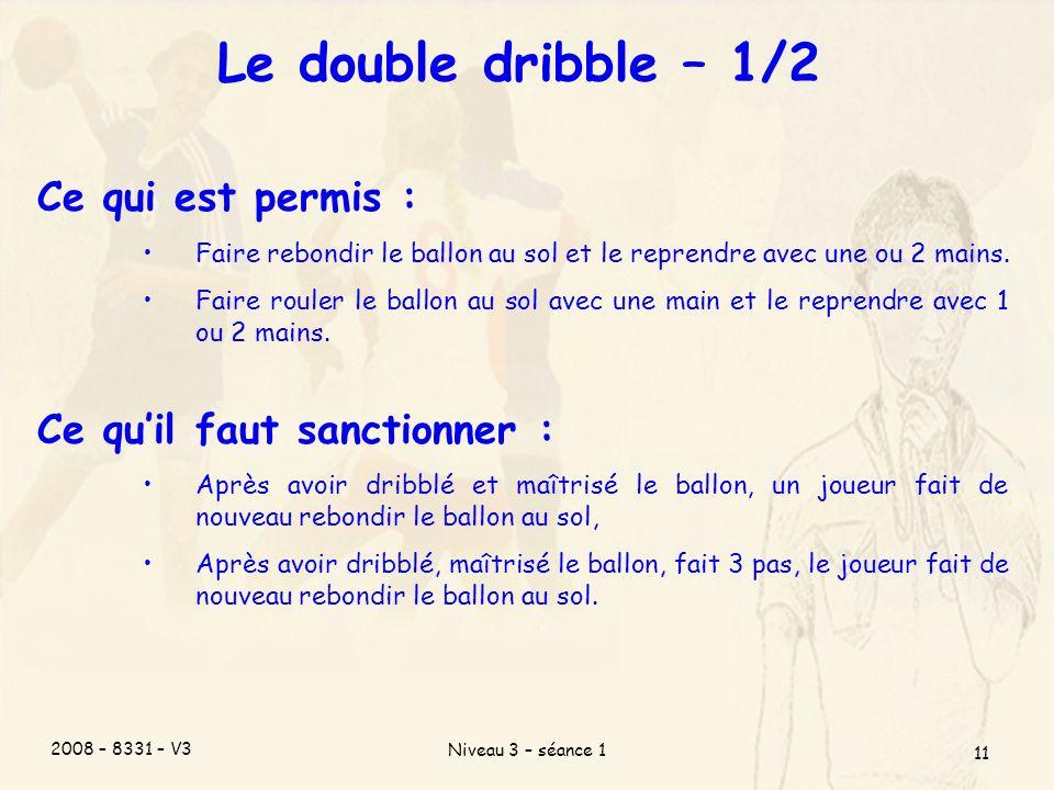 2008 – 8331 – V3 Niveau 3 – séance 1 11 Le double dribble – 1/2 Ce qui est permis : Faire rebondir le ballon au sol et le reprendre avec une ou 2 mains.