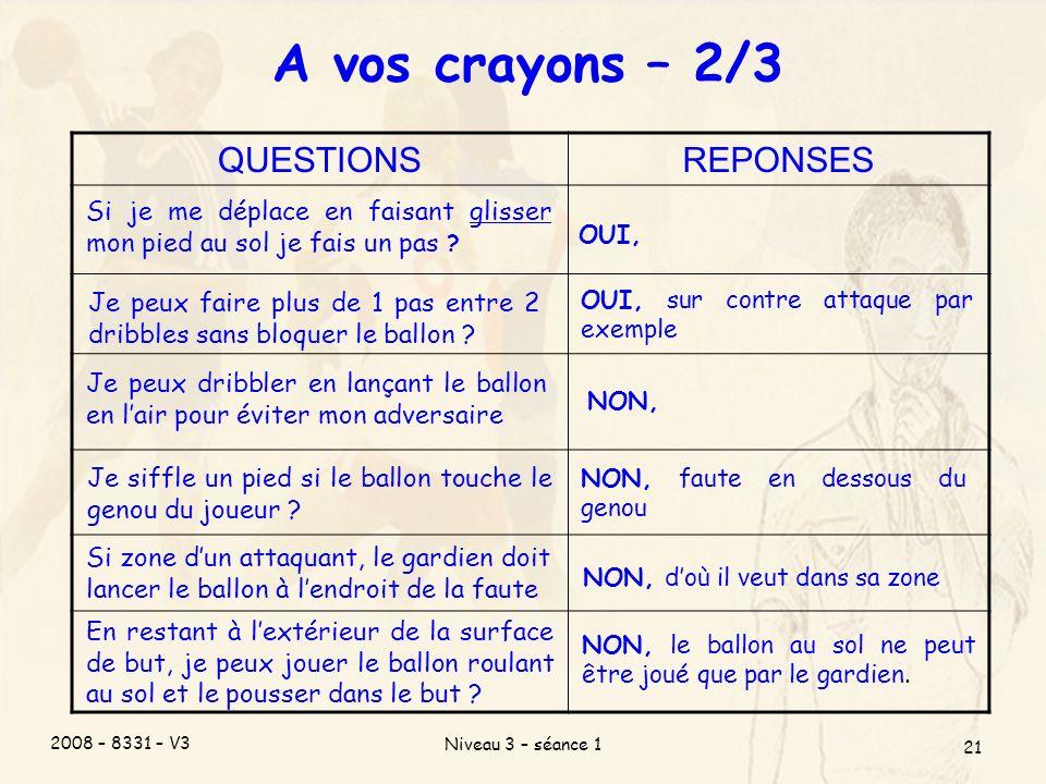 2008 – 8331 – V3 Niveau 3 – séance 1 21 A vos crayons – 2/3 QUESTIONSREPONSES Je peux faire plus de 1 pas entre 2 dribbles sans bloquer le ballon .
