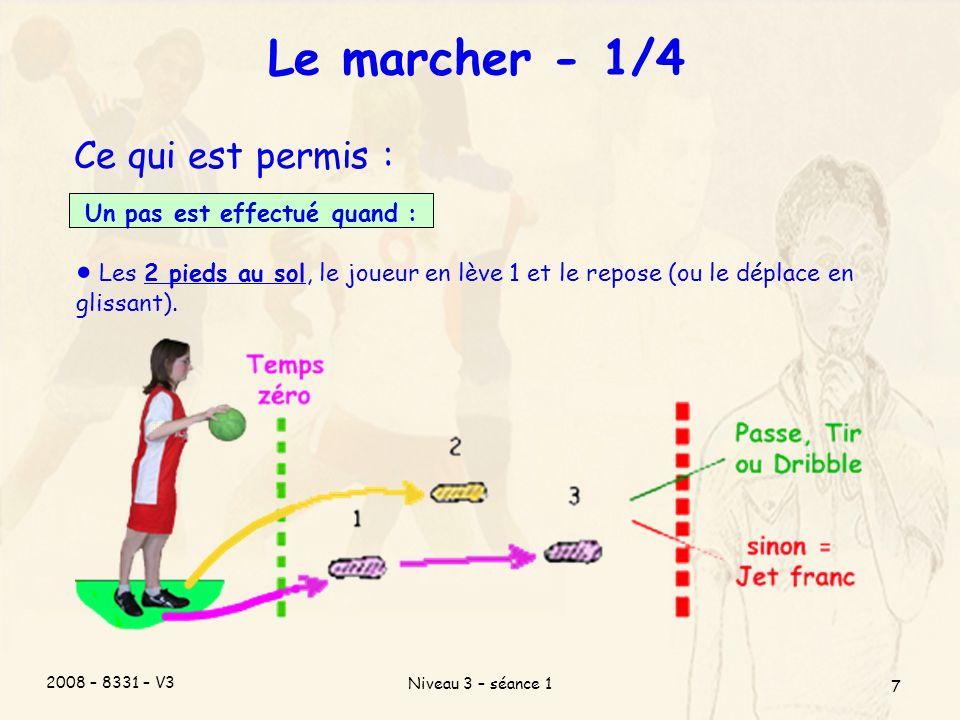 2008 – 8331 – V3 Niveau 3 – séance 1 7 Le marcher - 1/4 Ce qui est permis : Un pas est effectué quand : Les 2 pieds au sol, le joueur en lève 1 et le repose (ou le déplace en glissant).