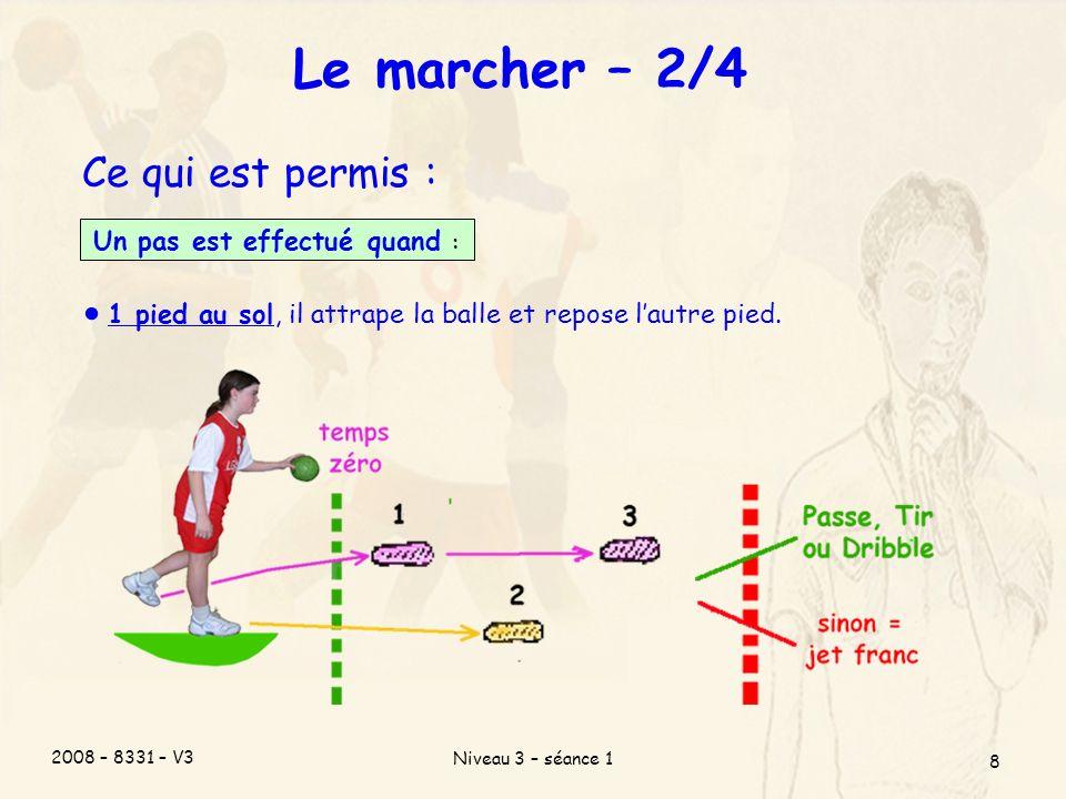 2008 – 8331 – V3 Niveau 3 – séance 1 8 Le marcher – 2/4 Ce qui est permis : Un pas est effectué quand : 1 pied au sol, il attrape la balle et repose lautre pied.