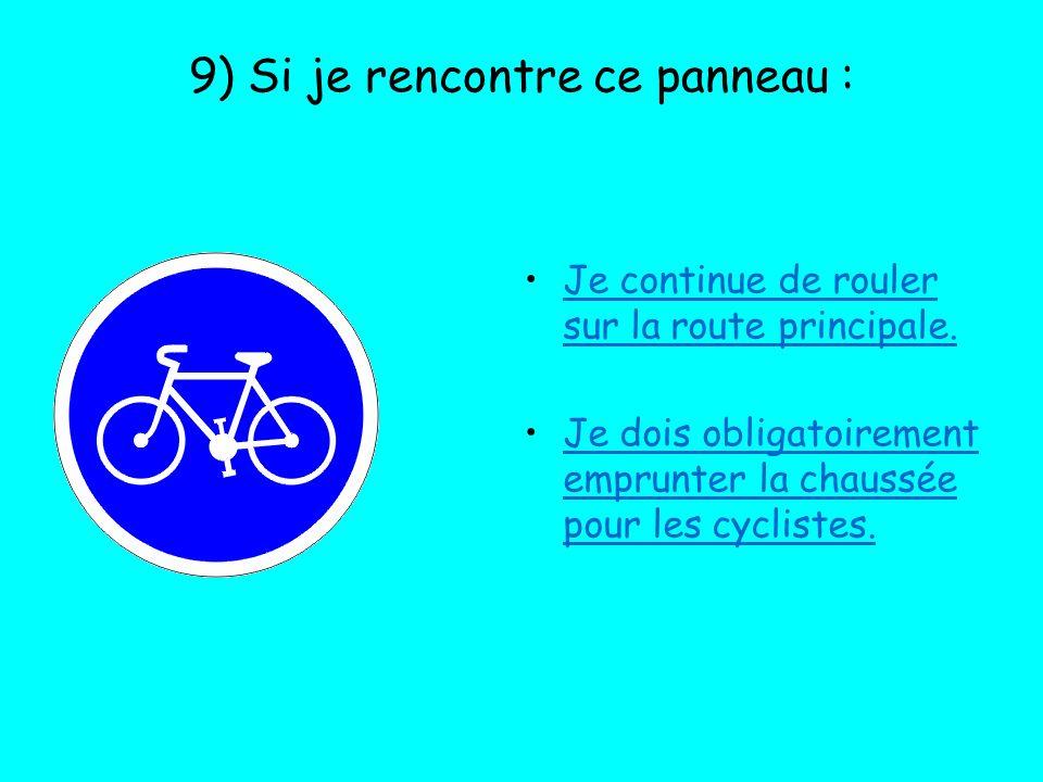 9) Si je rencontre ce panneau : Je continue de rouler sur la route principale. Je dois obligatoirement emprunter la chaussée pour les cyclistes.