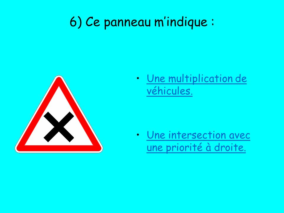 6) Ce panneau mindique : Une multiplication de véhicules. Une intersection avec une priorité à droite.
