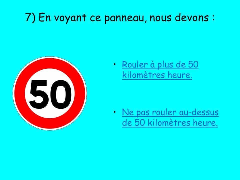 7) En voyant ce panneau, nous devons : Rouler à plus de 50 kilomètres heure. Ne pas rouler au-dessus de 50 kilomètres heure.