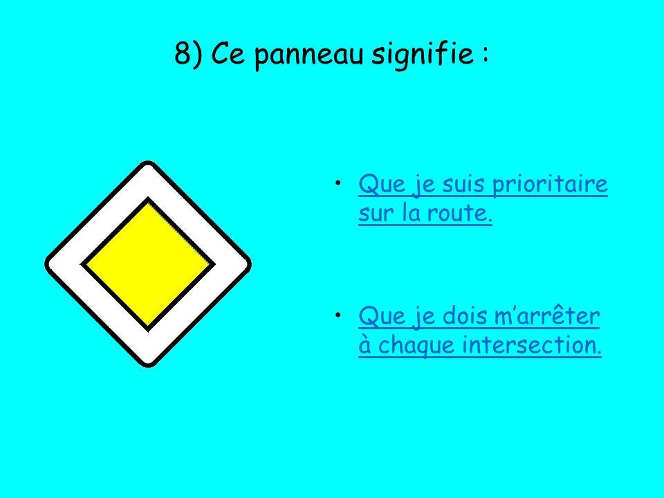 8) Ce panneau signifie : Que je suis prioritaire sur la route. Que je dois marrêter à chaque intersection.