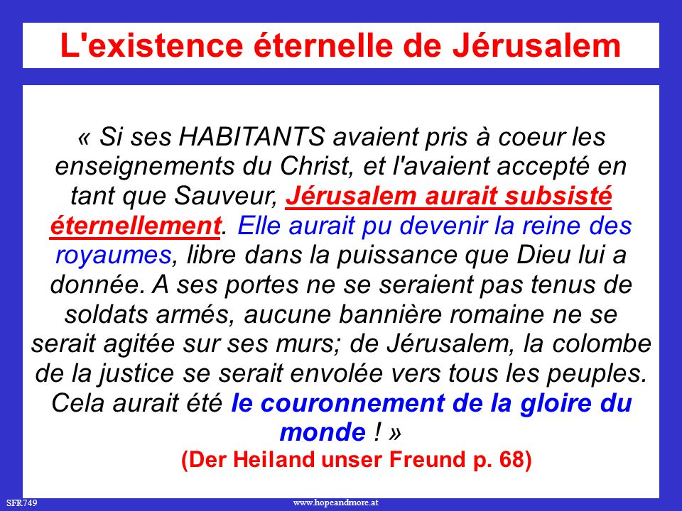 SFR749 www.hopeandmore.at « Si ses HABITANTS avaient pris à coeur les enseignements du Christ, et l avaient accepté en tant que Sauveur, Jérusalem aurait subsisté éternellement.