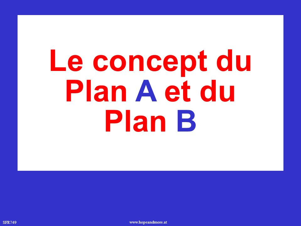 SFR749 www.hopeandmore.at Le concept du Plan A et du Plan B