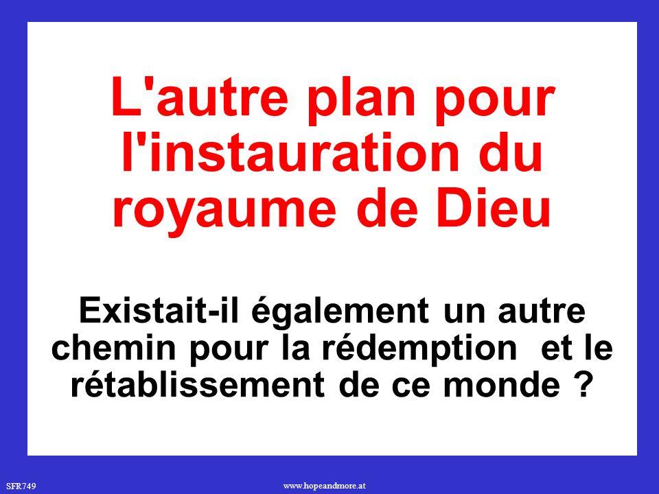 SFR749 www.hopeandmore.at L autre plan pour l instauration du royaume de Dieu Existait-il également un autre chemin pour la rédemption et le rétablissement de ce monde ?