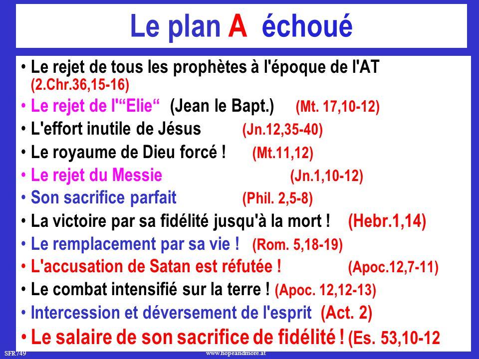 SFR749 www.hopeandmore.at Le plan A échoué Le rejet de tous les prophètes à l époque de l AT (2.Chr.36,15-16) Le rejet de l Elie (Jean le Bapt.) (Mt.