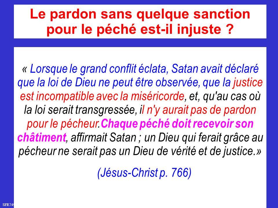 SFR749 www.hopeandmore.at « Lorsque le grand conflit éclata, Satan avait déclaré que la loi de Dieu ne peut être observée, que la justice est incompatible avec la miséricorde, et, qu au cas où la loi serait transgressée, il n y aurait pas de pardon pour le pécheur.