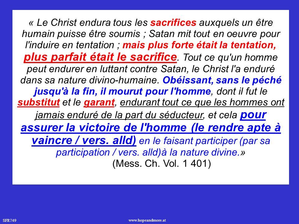 SFR749 www.hopeandmore.at « Le Christ endura tous les sacrifices auxquels un être humain puisse être soumis ; Satan mit tout en oeuvre pour l induire en tentation ; mais plus forte était la tentation, plus parfait était le sacrifice.