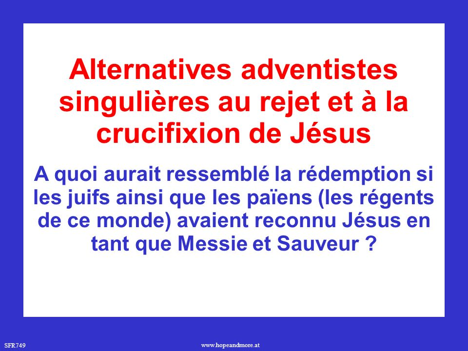 SFR749 www.hopeandmore.at Alternatives adventistes singulières au rejet et à la crucifixion de Jésus A quoi aurait ressemblé la rédemption si les juifs ainsi que les païens (les régents de ce monde) avaient reconnu Jésus en tant que Messie et Sauveur ?