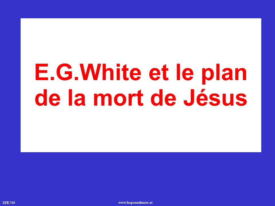 SFR749 www.hopeandmore.at E.G.White et le plan de la mort de Jésus
