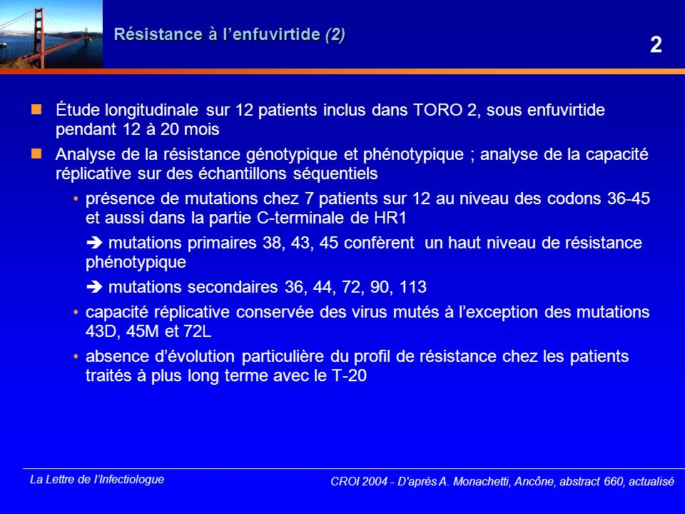 La Lettre de lInfectiologue TMC114 : phase II (1) Étude multicentrique, ouverte, randomisée, contrôlée de phase II : TMC114/r versus poursuite du traitement habituel Critères dinclusion échec virologique sous traitement par INTI + 1 IP, CV > 2 000 copies/ml antécédent de traitement par 2 à 4 IP Randomisation poursuite du traitement en cours (groupe contrôle) versus poursuite INTI et substitution IP par TMC114/r 3 doses de TMC114/r testées : 300/100 mg x 2/j, 600/100 mg x 2/j, 900/100 mg x 1/j durée de traitement : deux semaines CROI 2004 - D après M.