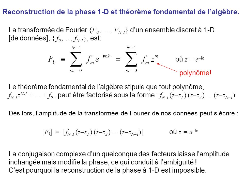 Le théorème fondamental de lalgèbre stipule que tout polynôme peut se factoriser f N-1 z N-1 + f N-2 z N-2 + … + f 1 z + f 0 = f N-1 (z–z 1 ) (z–z 2 ) … (z–z N–1 ) Le théorème fondamental de lalgèbre na pas déquivalent pour les polynômes à 2 variables.