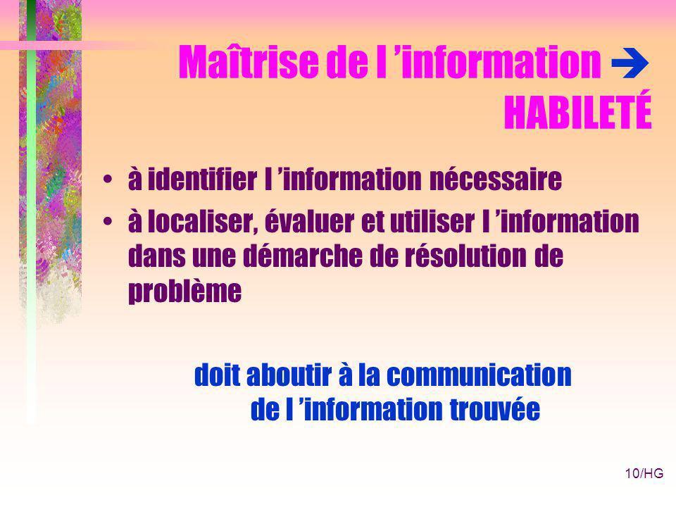 10/HG Maîtrise de l information HABILETÉ à identifier l information nécessaire à localiser, évaluer et utiliser l information dans une démarche de résolution de problème doit aboutir à la communication de l information trouvée