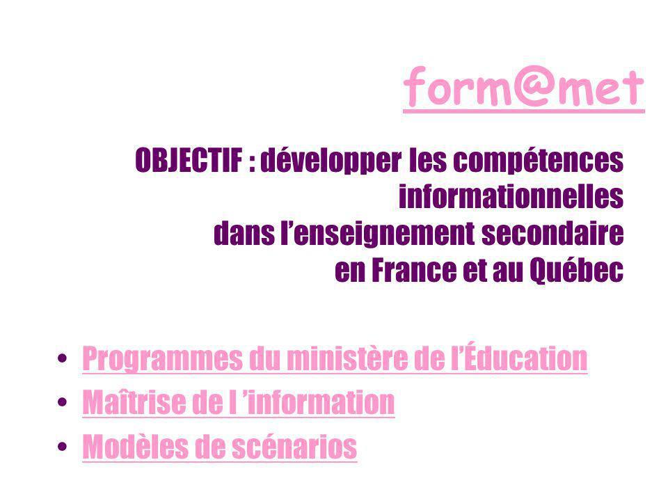 form@met OBJECTIF : développer les compétences informationnelles dans lenseignement secondaire en France et au Québec Programmes du ministère de lÉducation Maîtrise de l information Modèles de scénarios