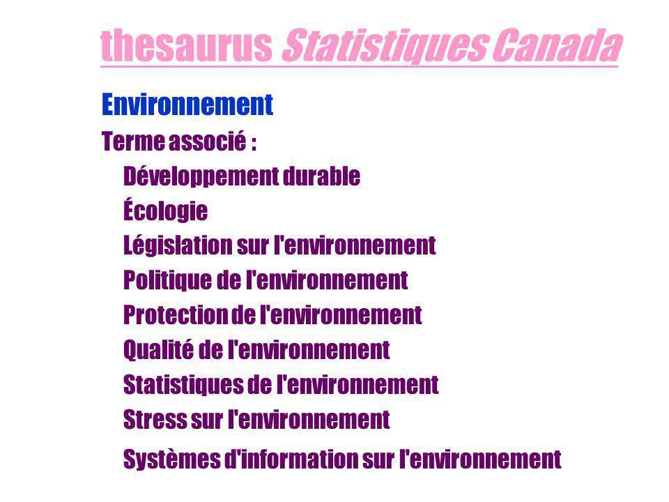 thesaurus Statistiques Canada Environnement Terme associé : Développement durable Écologie Législation sur l environnement Politique de l environnement Protection de l environnement Qualité de l environnement Statistiques de l environnement Stress sur l environnement Systèmes d information sur l environnement