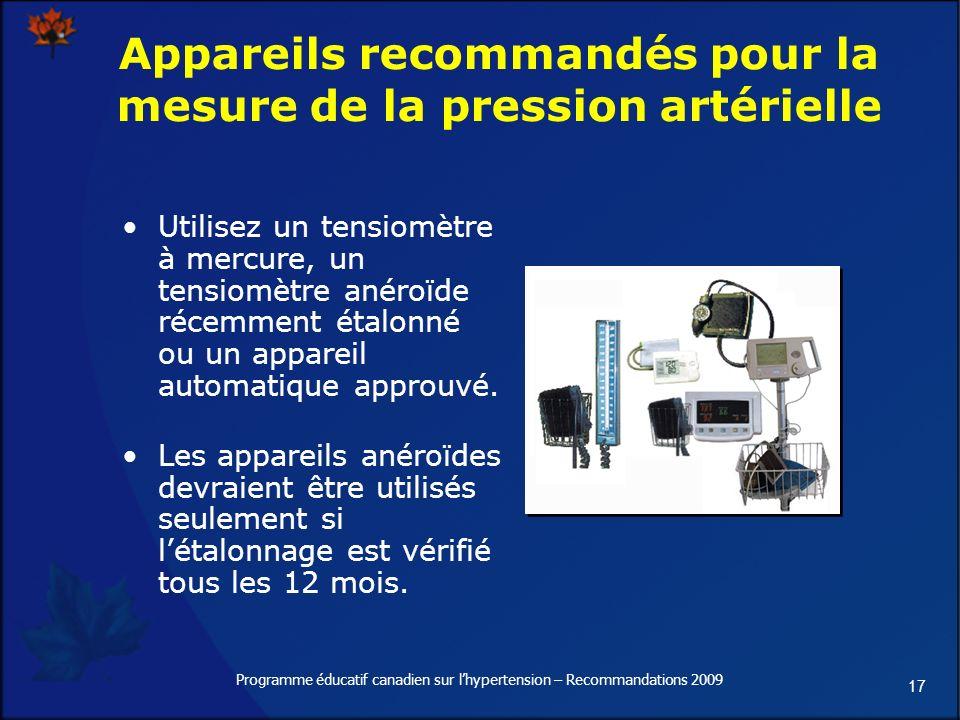 17 Programme éducatif canadien sur lhypertension – Recommandations 2009 Appareils recommandés pour la mesure de la pression artérielle Utilisez un tensiomètre à mercure, un tensiomètre anéroïde récemment étalonné ou un appareil automatique approuvé.
