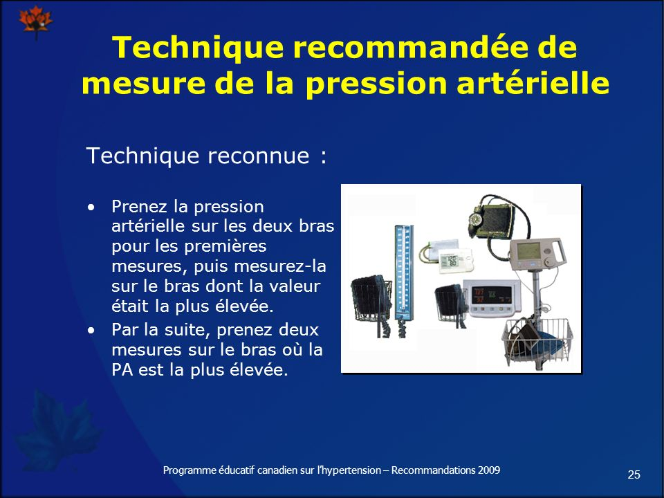 25 Programme éducatif canadien sur lhypertension – Recommandations 2009 Technique recommandée de mesure de la pression artérielle Technique reconnue : Prenez la pression artérielle sur les deux bras pour les premières mesures, puis mesurez-la sur le bras dont la valeur était la plus élevée.