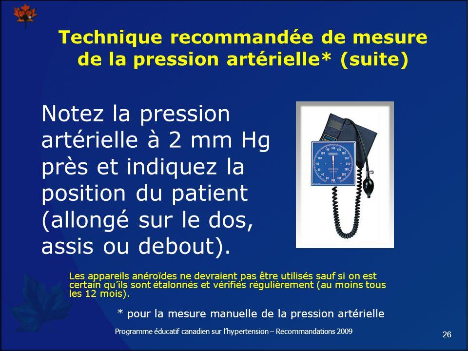 26 Programme éducatif canadien sur lhypertension – Recommandations 2009 Technique recommandée de mesure de la pression artérielle* (suite) Notez la pression artérielle à 2 mm Hg près et indiquez la position du patient (allongé sur le dos, assis ou debout).