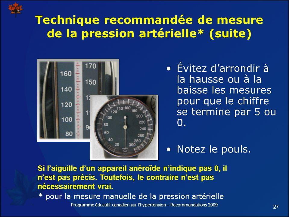 27 Programme éducatif canadien sur lhypertension – Recommandations 2009 Technique recommandée de mesure de la pression artérielle* (suite) Évitez darrondir à la hausse ou à la baisse les mesures pour que le chiffre se termine par 5 ou 0.