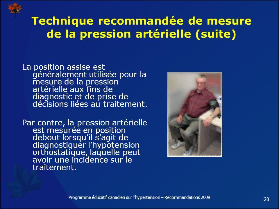 28 Programme éducatif canadien sur lhypertension – Recommandations 2009 Technique recommandée de mesure de la pression artérielle (suite) La position assise est généralement utilisée pour la mesure de la pression artérielle aux fins de diagnostic et de prise de décisions liées au traitement.