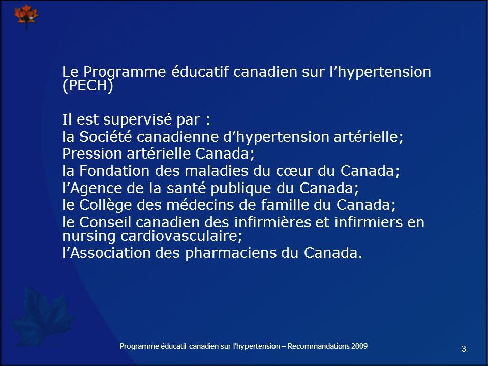 3 Programme éducatif canadien sur lhypertension – Recommandations 2009 Le Programme éducatif canadien sur lhypertension (PECH) Il est supervisé par : la Société canadienne dhypertension artérielle; Pression artérielle Canada; la Fondation des maladies du cœur du Canada; lAgence de la santé publique du Canada; le Collège des médecins de famille du Canada; le Conseil canadien des infirmières et infirmiers en nursing cardiovasculaire; lAssociation des pharmaciens du Canada.