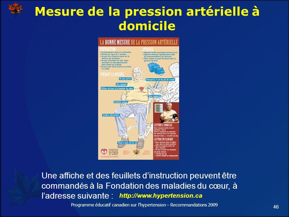 46 Programme éducatif canadien sur lhypertension – Recommandations 2009 Mesure de la pression artérielle à domicile Une affiche et des feuillets dinstruction peuvent être commandés à la Fondation des maladies du cœur, à ladresse suivante : http://www.hypertension.ca