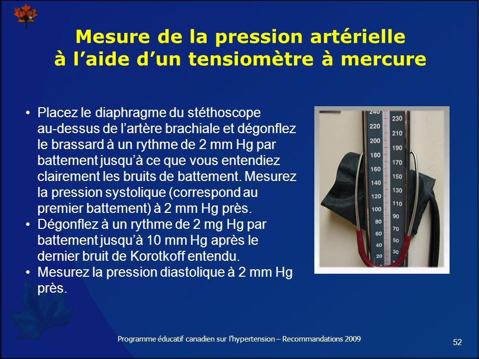 52 Programme éducatif canadien sur lhypertension – Recommandations 2009 Mesure de la pression artérielle à laide dun tensiomètre à mercure Placez le diaphragme du stéthoscope au-dessus de lartère brachiale et dégonflez le brassard à un rythme de 2 mm Hg par battement jusquà ce que vous entendiez clairement les bruits de battement.