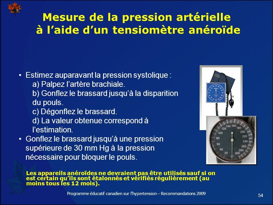 54 Programme éducatif canadien sur lhypertension – Recommandations 2009 Mesure de la pression artérielle à laide dun tensiomètre anéroïde Estimez auparavant la pression systolique : a) Palpez lartère brachiale.