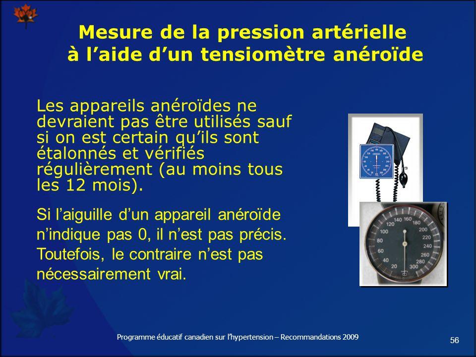 56 Programme éducatif canadien sur lhypertension – Recommandations 2009 Mesure de la pression artérielle à laide dun tensiomètre anéroïde Les appareils anéroïdes ne devraient pas être utilisés sauf si on est certain quils sont étalonnés et vérifiés régulièrement (au moins tous les 12 mois).