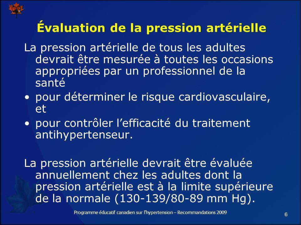 6 Programme éducatif canadien sur lhypertension – Recommandations 2009 Évaluation de la pression artérielle La pression artérielle de tous les adultes devrait être mesurée à toutes les occasions appropriées par un professionnel de la santé pour déterminer le risque cardiovasculaire, et pour contrôler lefficacité du traitement antihypertenseur.