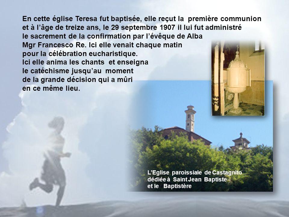 LEglise paroissiale de Castagnito dédiée à Saint Jean Baptiste et le Baptistère En cette église Teresa fut baptisée, elle reçut la première communion et à lâge de treize ans, le 29 septembre 1907 il lui fut administré le sacrement de la confirmation par lévêque de Alba Mgr Francesco Re.