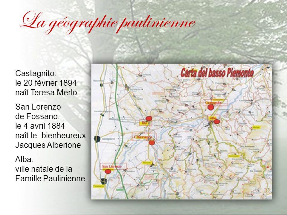 La géographie paulinienne Castagnito: le 20 février 1894 naît Teresa Merlo San Lorenzo de Fossano: le 4 avril 1884 naît le bienheureux Jacques Alberione Alba: ville natale de la Famille Paulinienne.